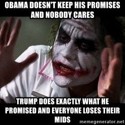 joker mind loss - Obama doesn't keep his promises and nobody cares Trump does exactly what he promised and everyone loses their mids