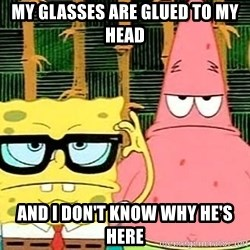 Serious Spongebob - my glasses are glued to my head and i don't know why he's here