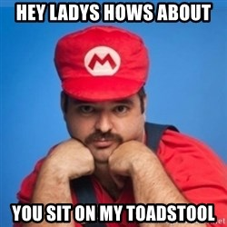 SUPERSEXYMARIO - HEY LADYS HOWS ABOUT YOU SIT ON MY TOADSTOOL