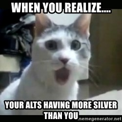Surprised Cat - When you realize.... Your alts having more silver than you
