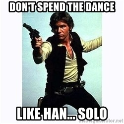 Han Solo - Don't spend the dance like han... solo