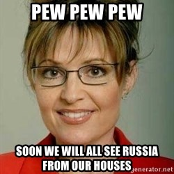 Sarah Palin - PEW PEW PEW SOON WE WILL ALL SEE RUSSIA FROM OUR HOUSES
