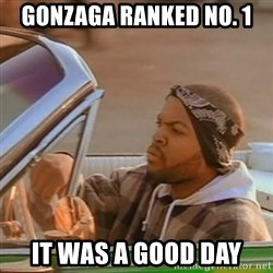 Good Day Ice Cube - gonzaga ranked no. 1 it was a good day