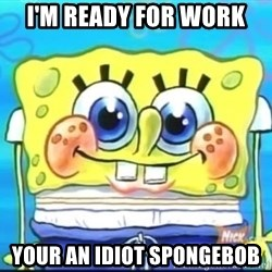 Epic Spongebob Face - i'm ready for work your an idiot spongebob