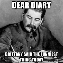 Dear Diary - Dear Diary Brittany said the funniest thing today