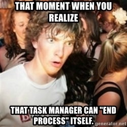 """sudden realization guy - That moment when you realize that task manager can """"end process"""" itself."""