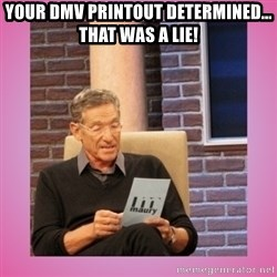 MAURY PV - Your DMV printout determined... THAT WAS A LIE!