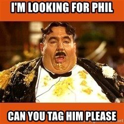 Fat Guy - I'm LOOKING FOR PHIL CAN YOU TAG HIM PLEASE
