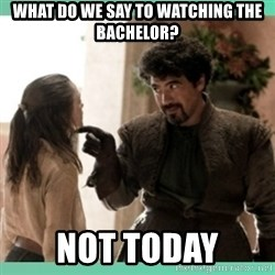 What do we say - What do we say to watching The Bachelor? NOT TODAY