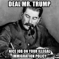 Quit Stalin - deal mr. trump nice job on your illegal immigration policy
