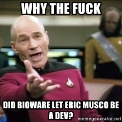 Why the fuck - Why the fuck Did BioWare let Eric musco be a dev?