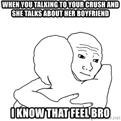 I know that feel bro blank - When you talking to your crush and she talks about her boyfriend I know that feel bro