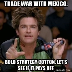 Bold Strategy Cotton - Trade war with Mexico. Bold strategy cotton. Let's see if it pays off.