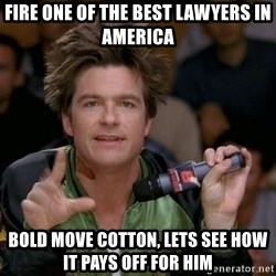 Bold Strategy Cotton - Fire one of the best lawyers in America Bold move Cotton, lets see how it pays off for him