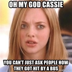 OMG KAREN - Oh my god Cassie you can't just ask people how they got hit by a bus