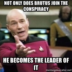 Why the fuck - not only does brutus join the conspiracy  he becomes the leader of it