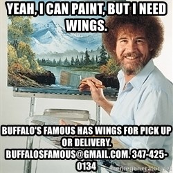SAD BOB ROSS - Yeah, I can paint, but I need wings. Buffalo's Famous has wings for pick up or delivery. Buffalosfamous@gmail.com. 347-425-0134