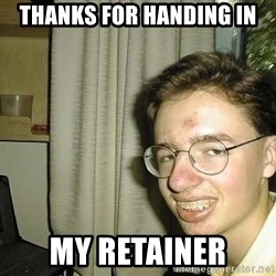 uglynerdboy - THANKS FOR HANDING IN MY RETAINER