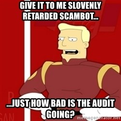 Zapp Brannigan - Give it to me slovenly retarded scambot... ...just how bad is the audit going?