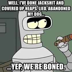 Typical Bender - Well, I've done jackshit and covered up heaps, lied, abandoned my dog... ...yep, we're boned.