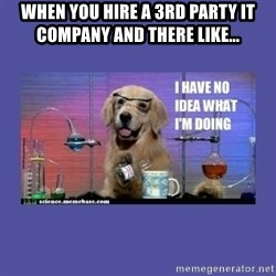 I don't know what i'm doing! dog - When you hire a 3rd party IT company and there like...