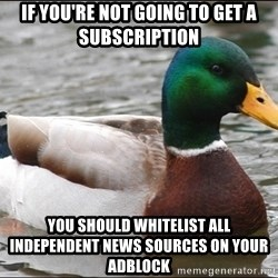 Actual Advice Mallard 1 - if you're not going to get a subscription you should whitelist all independent news sources on your adblock
