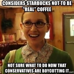 "Sexually Oblivious Girl - considers starbucks not to be ""real"" coffee not sure what to do now that conservatives are boycotting it"
