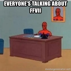 Spidermandesk - everyone's talking about FFVII