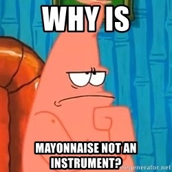 Patrick Wtf? - why is MAYONNAISE not an instrument?
