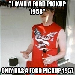 """Redneck Randal - """"I own a ford pickup 1958"""" Only has a ford pickup 1957"""