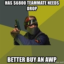 Counter Strike - Has $6800 teammate needs drop Better buy an awp