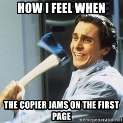 american psycho - How I feel when The copier jams on the first page