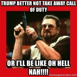 Angry Walter With Gun - Trump better not take away Call of duty or i'll be like Oh hell nah!!!!