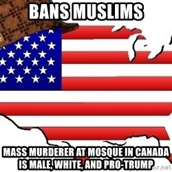 Scumbag America - Bans Muslims Mass murderer at Mosque in Canada is male, white, and pro-trump