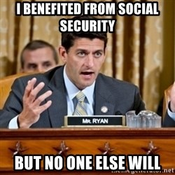 Paul Ryan Meme  - I benefited from social security  But no one else will