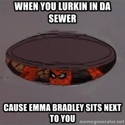 Spiderman in Sewer - when you lurkin in da sewer cause emma bradley sits next to you