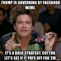 Bold Strategy Cotton - Trump is governing by Facebook Meme. It's a bold strategy, Cotton. Let's see if it pays off for 'em.