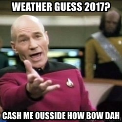 Why the fuck - Weather guess 2017? Cash me ousside how bow dah