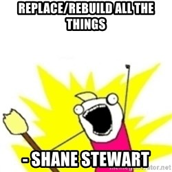 x all the y - replace/rebuild all the things - shane stewart