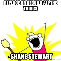 x all the y - replace or rebuild all the things -shane stewart
