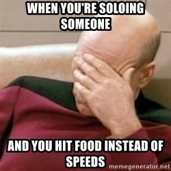 Face Palm - When you're soloing someone And you hit food instead of speeds