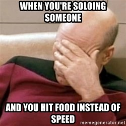 Face Palm - When you're soloing someone And you hit food instead of speed