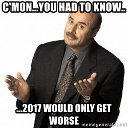 Dr. Phil - C'mon...you had to know.. ...2017 would only get worse