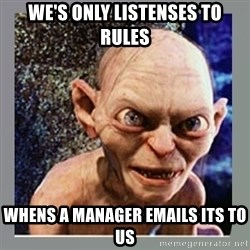 Smeagol - we's only listenses to rules whens a manager emails its to us