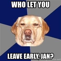 Racist Dawg - Who let you leave early, Jan?