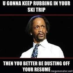 katt williams shocked - U gonna keep rubbing in your ski trip Then you better be dusting off your resume
