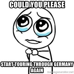 Please guy - could you please start touring through germany again