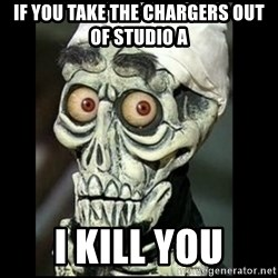 Achmed the dead terrorist - IF YOU TAKE THE CHARGERS OUT OF STUDIO A I KILL YOU