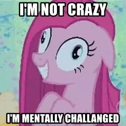 Crazy Pinkie Pie - I'm not crazy I'M MENTALLY CHALLANGED