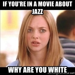 Karen from Mean Girls - if you're in a movie about jazz why are you white